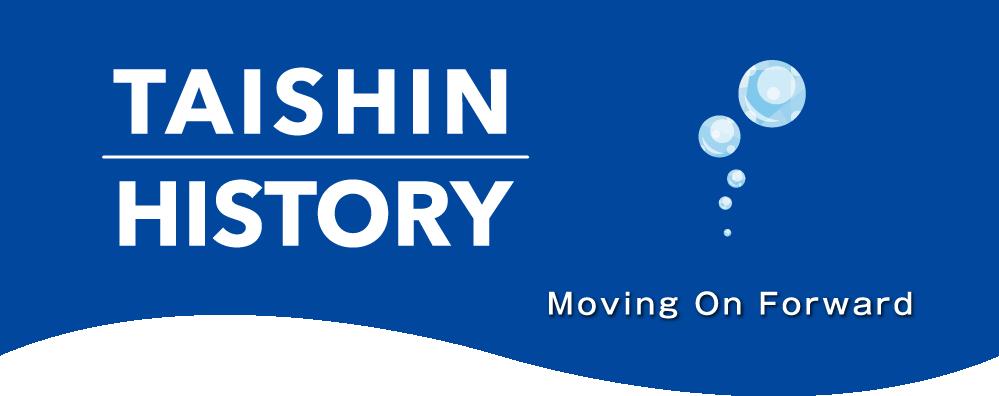 TAISHIN HISTORY Moving On Forward